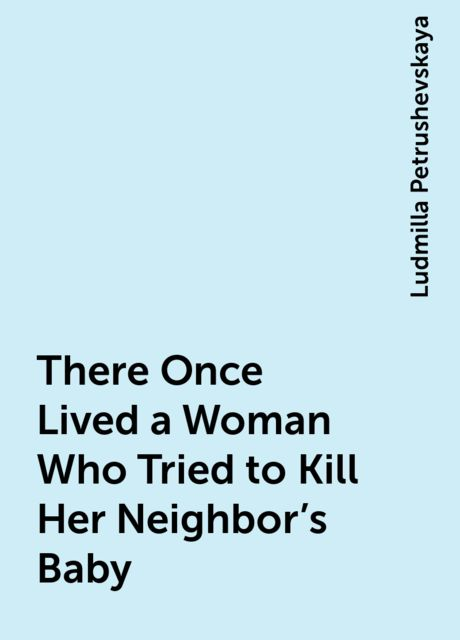 There Once Lived a Woman Who Tried to Kill Her Neighbor's Baby, Ludmilla Petrushevskaya