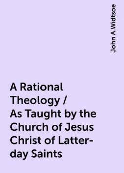 A Rational Theology / As Taught by the Church of Jesus Christ of Latter-day Saints, John A.Widtsoe