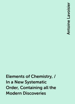 Elements of Chemistry, / In a New Systematic Order, Containing all the Modern Discoveries, Antoine Lavoisier