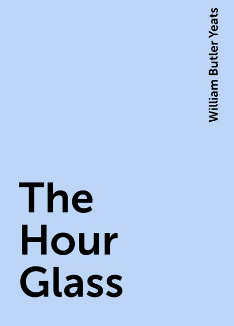 The Hour Glass, William Butler Yeats