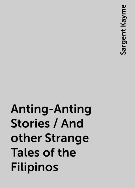 Anting-Anting Stories / And other Strange Tales of the Filipinos, Sargent Kayme