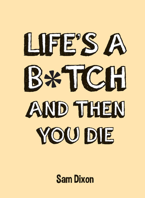 Life's a B*tch and Then You Die, Sam Dixon