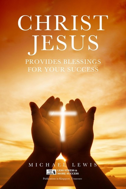 CHRIST JESUS PROVIDES BLESSINGS FOR YOUR SUCCESS, Michael Lewis