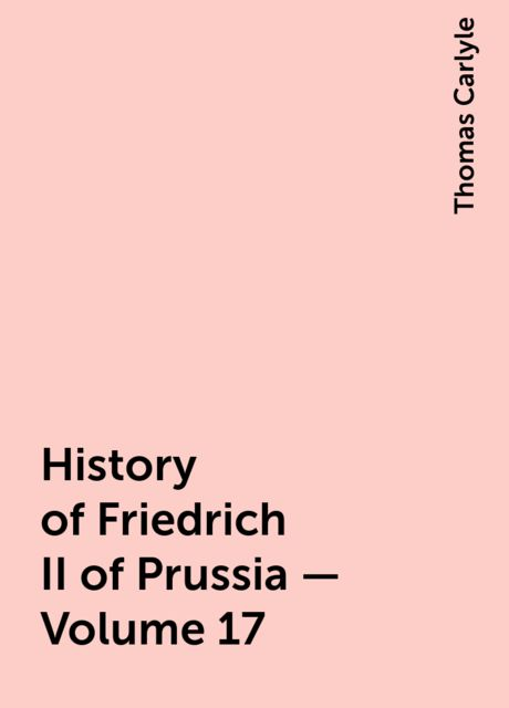 History of Friedrich II of Prussia — Volume 17, Thomas Carlyle