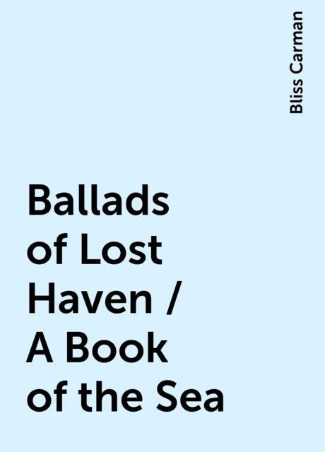 Ballads of Lost Haven / A Book of the Sea, Bliss Carman