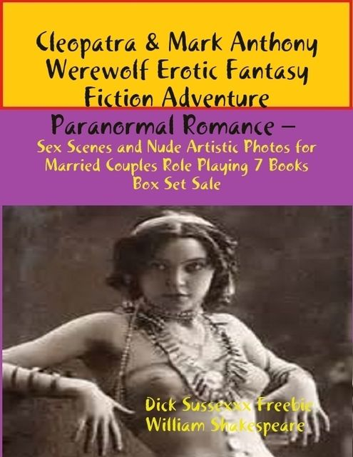 Cleopatra & Mark Anthony Angel Erotic Fantasy Fiction Adventure Paranormal Romance – Sex Scenes Married Couples Role Playing 7 Books Box Set, William Shakespeare, Dick Sussexxx Freebie