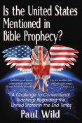 Is the United States Mentioned In Bible Prophecy, Paul R. Wild