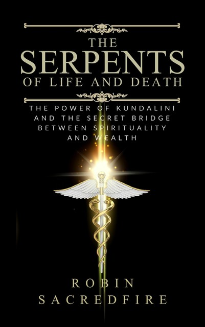 The Serpents of Life and Death: The Power of Kundalini & the Secret Bridge Between Spirituality and Wealth, Robin Sacredfire