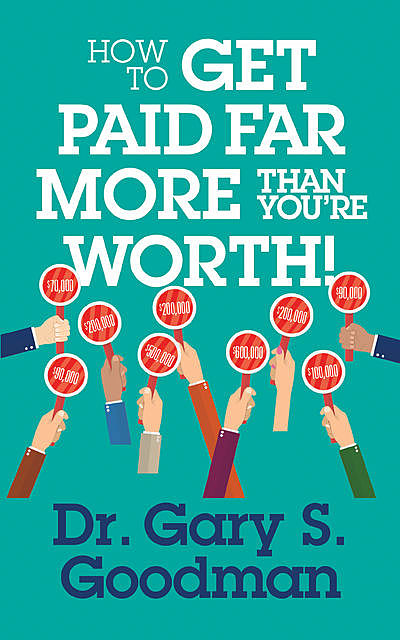 How to Get Paid Far More than You Are Worth, Gary S. Goodman
