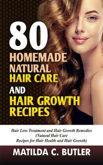 80 Homemade Natural Hair Care and Hair Growth Recipes, Matilda C Butler