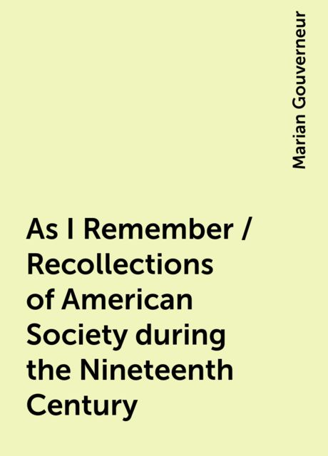 As I Remember / Recollections of American Society during the Nineteenth Century, Marian Gouverneur