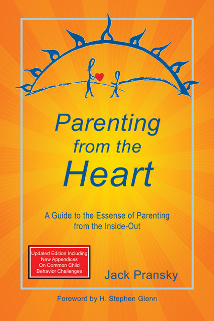 Parenting from the Heart: A Guide to the Essence of Parenting from the Inside-Out, Jack Pransky