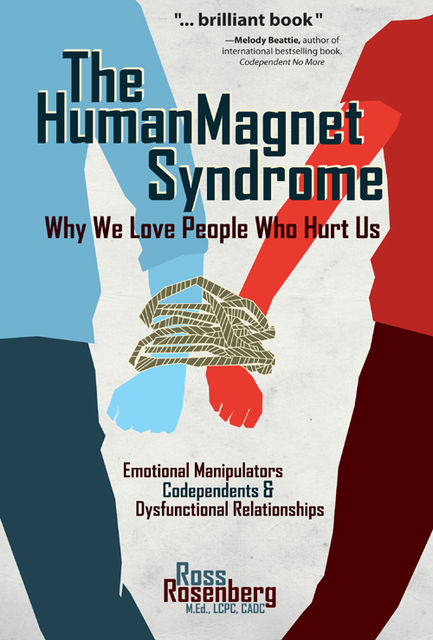 The Human Magnet Syndrome: Why We Love People Who Hurt Us, Ross A. Rosenberg