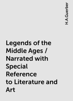 Legends of the Middle Ages / Narrated with Special Reference to Literature and Art, H.A.Guerber