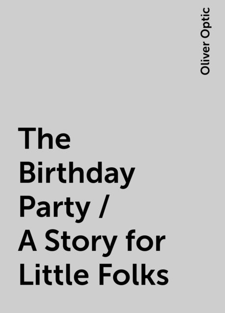 The Birthday Party / A Story for Little Folks, Oliver Optic