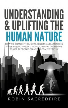 Understanding & Uplifting the Human Nature: How to Change Thoughts, Beliefs and Attitudes, While Predicting and Transforming the Future to Get Recognition and Become Wealthy, Robin Sacredfire
