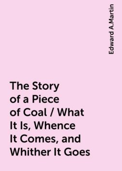 The Story of a Piece of Coal / What It Is, Whence It Comes, and Whither It Goes, Edward A.Martin
