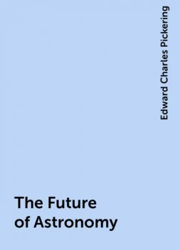 The Future of Astronomy, Edward Charles Pickering