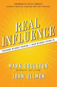 Real Influence: Persuade Without Pushing and Gain Without Giving In, Mark Goulston