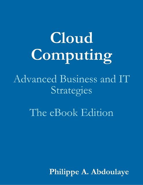 Cloud Computing: Advanced Business and IT Strategies, Philippe A.Abdoulaye