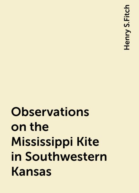 Observations on the Mississippi Kite in Southwestern Kansas, Henry S.Fitch
