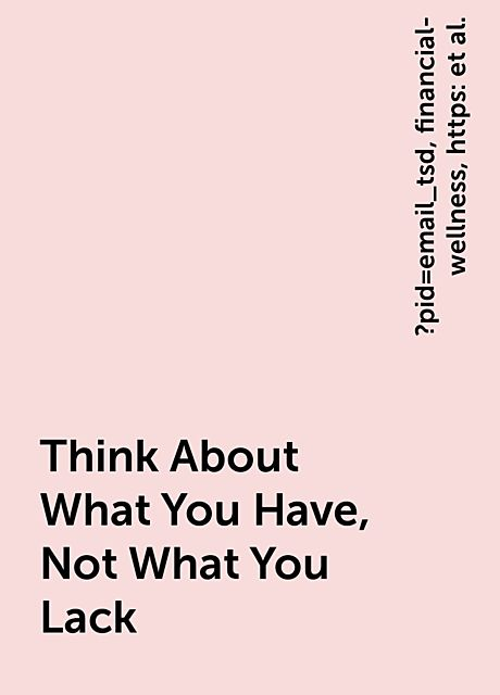 Think About What You Have, Not What You Lack, https:, ?pid=email_tsd, financial-wellness, www. thesimpledollar. com, think-about-what-you-have-not-what-you-lack