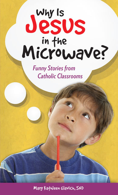 Why Is Jesus in the Microwave? Funny Stories from Catholic Classrooms, Mary Kathleen Glavich, SND