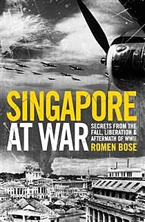 Singapore At War. Secrets from the Fall, Liberation and the Aftermath of WWII, Romen Bose