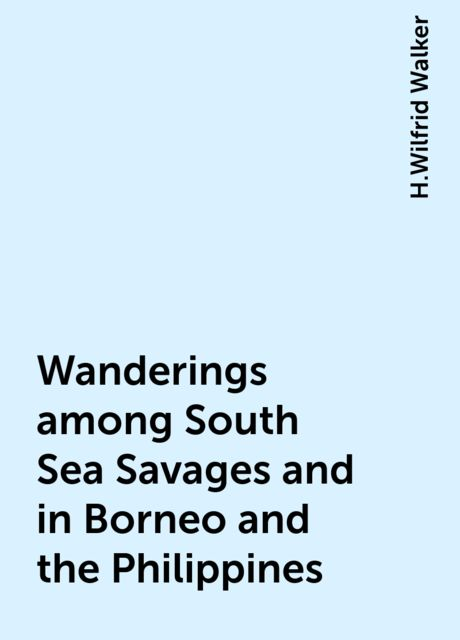 Wanderings among South Sea Savages and in Borneo and the Philippines, H.Wilfrid Walker