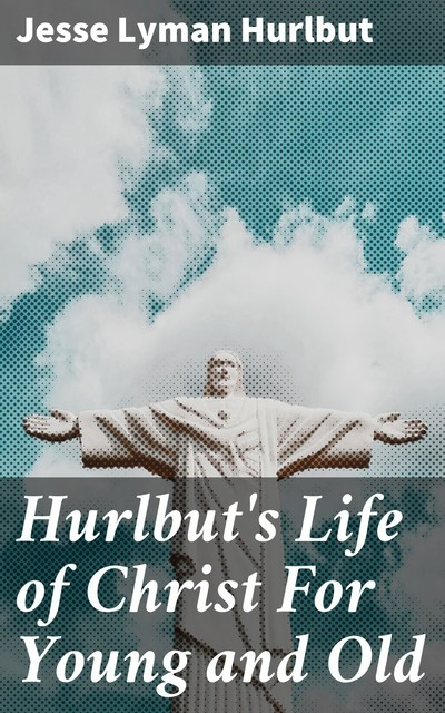 Hurlbut's Life of Christ For Young and Old, Jesse Lyman Hurlbut