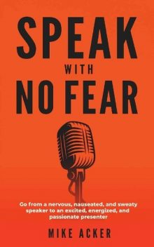 Speak With No Fear: Go from a nervous, nauseated, and sweaty speaker to an excited, energized, and passionate presenter, Mike Acker