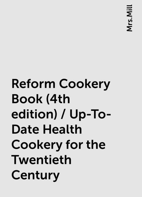 Reform Cookery Book (4th edition) / Up-To-Date Health Cookery for the Twentieth Century,