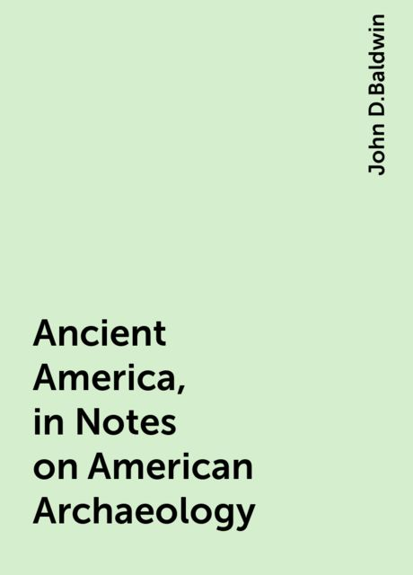 Ancient America, in Notes on American Archaeology, John D.Baldwin