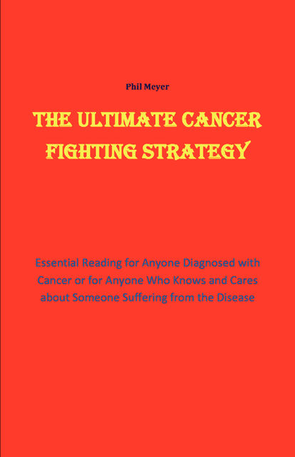The Ultimate Cancer Beating Strategy, Phil Meyer
