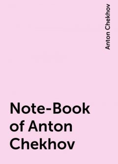 Note-Book of Anton Chekhov, Anton Chekhov