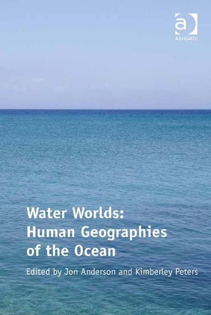 Water Worlds: Human Geographies of the Ocean, Jon Anderson, Kimberley Peters