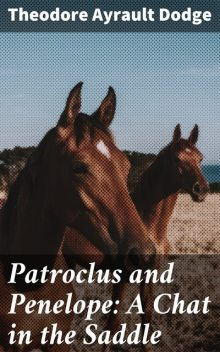 Patroclus and Penelope: A Chat in the Saddle, Theodore Ayrault Dodge