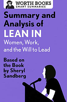 Summary and Analysis of Lean In: Women, Work, and the Will to Lead, Worth Books