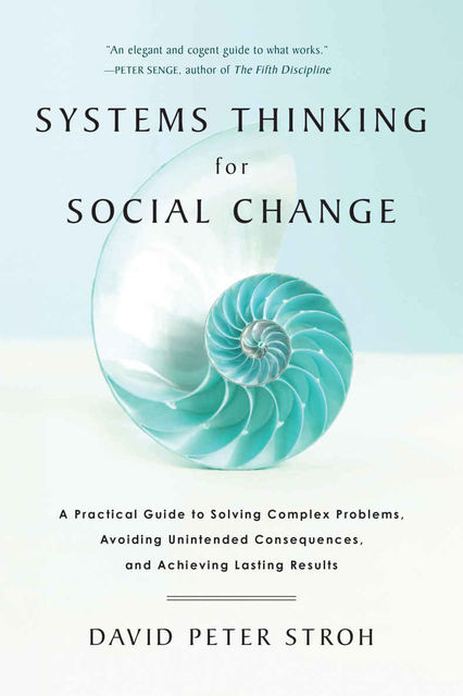Systems Thinking For Social Change: A Practical Guide to Solving Complex Problems, Avoiding Unintended Consequences, and Achieving Lasting Results, David Peter Stroh