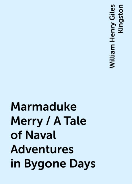 Marmaduke Merry / A Tale of Naval Adventures in Bygone Days, William Henry Giles Kingston