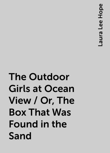 The Outdoor Girls at Ocean View / Or, The Box That Was Found in the Sand, Laura Lee Hope