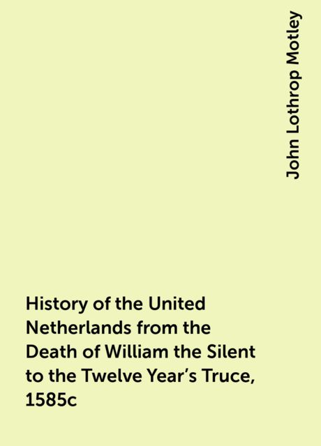 History of the United Netherlands from the Death of William the Silent to the Twelve Year's Truce, 1585c, John Lothrop Motley