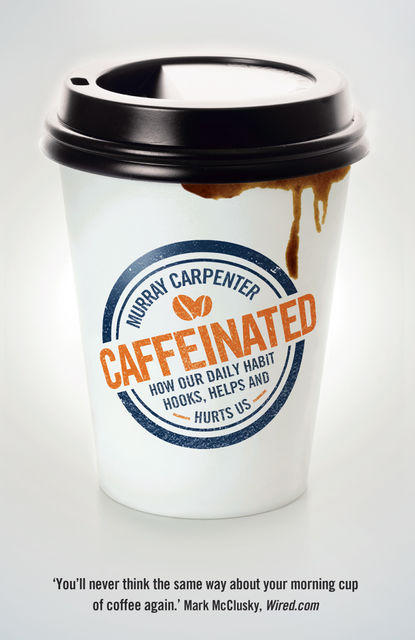 Caffeinated: How Our Daily Habit Hooks, Helps and Hurts Us, Murray Carpenter