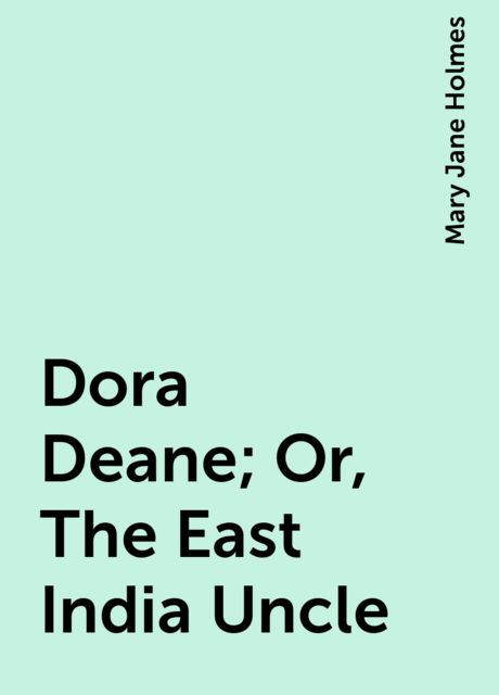 Dora Deane; Or, The East India Uncle, Mary Jane Holmes