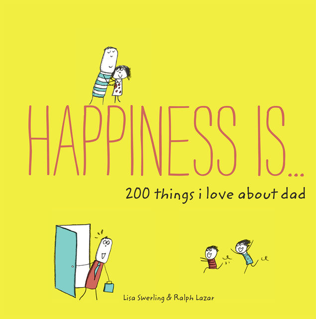 Happiness Is . . . 200 Things I Love About Dad, Lisa Swerling, Ralph Lazar