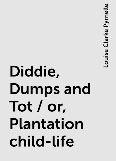 Diddie, Dumps and Tot / or, Plantation child-life, Louise Clarke Pyrnelle