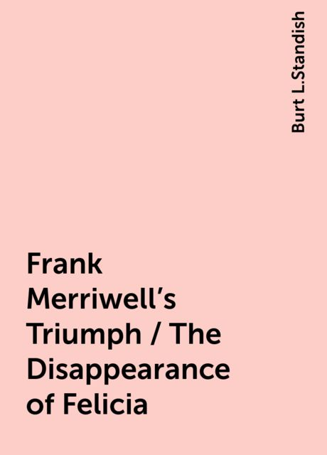 Frank Merriwell's Triumph / The Disappearance of Felicia, Burt L.Standish