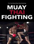 Muay Thai Fighting: The Truth About Muay Thai Kickboxing, Jason Lee