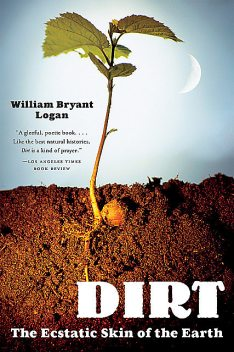 Dirt: The Ecstatic Skin of the Earth, William Logan