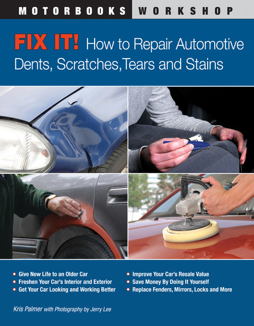 Fix It! How to Repair Automotive Dents, Scratches, Tears and Stains, Kris Palmer